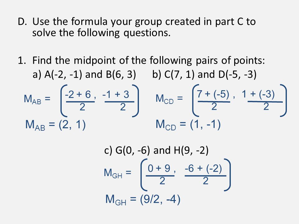 D.Use the formula your group created in part C to solve the following questions. 1.Find the midpoint of the following pairs of points: a) A(-2, -1) an