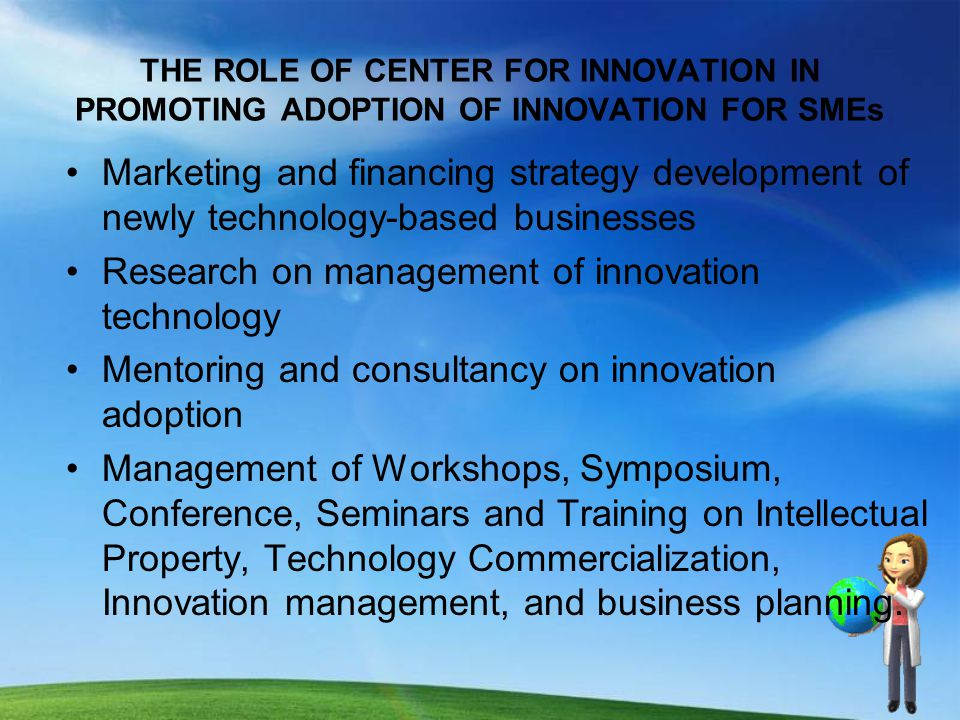 THE ROLE OF CENTER FOR INNOVATION IN PROMOTING ADOPTION OF INNOVATION FOR SMEs Marketing and financing strategy development of newly technology-based businesses Research on management of innovation technology Mentoring and consultancy on innovation adoption Management of Workshops, Symposium, Conference, Seminars and Training on Intellectual Property, Technology Commercialization, Innovation management, and business planning.