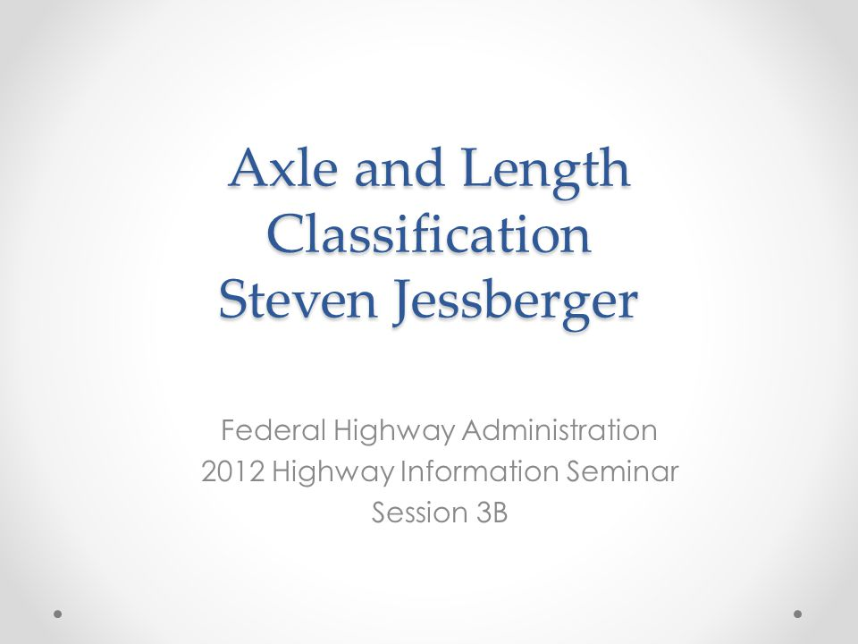 Axle and Length Classification Steven Jessberger Federal Highway Administration 2012 Highway Information Seminar Session 3B
