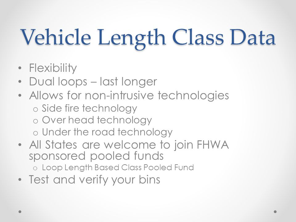 Vehicle Length Class Data Flexibility Dual loops – last longer Allows for non-intrusive technologies o Side fire technology o Over head technology o U
