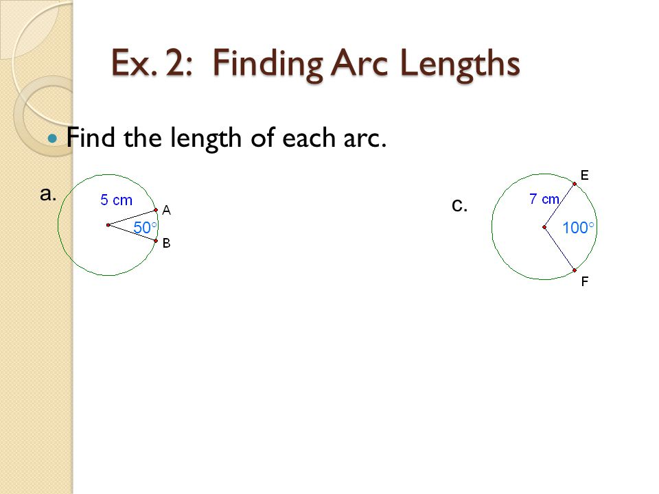 Ex. 2: Finding Arc Lengths Find the length of each arc. 50 ° a. 100 ° c.