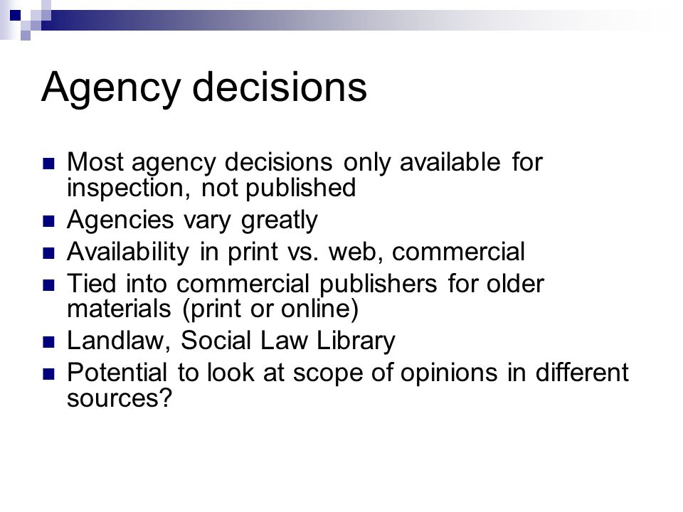 Agency decisions Most agency decisions only available for inspection, not published Agencies vary greatly Availability in print vs. web, commercial Ti