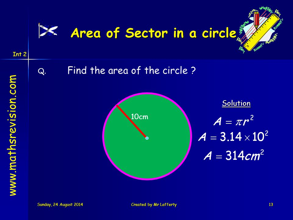 Int 2 Sunday, 24 August 2014Sunday, 24 August 2014Sunday, 24 August 2014Sunday, 24 August 2014Created by Mr Lafferty13 Q. Find the area of the circle
