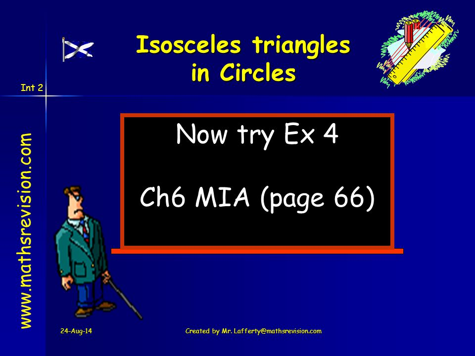Int 2 24-Aug-14Created by Mr. Lafferty@mathsrevision.com Now try Ex 4 Ch6 MIA (page 66) www.mathsrevision.com Isosceles triangles in Circles