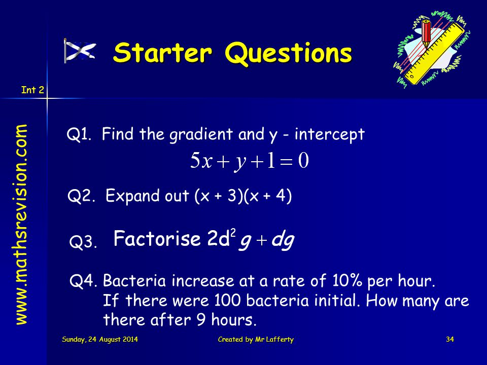 Int 2 Sunday, 24 August 2014Sunday, 24 August 2014Sunday, 24 August 2014Sunday, 24 August 2014Created by Mr Lafferty34 Starter Questions Q3. Q1. Find