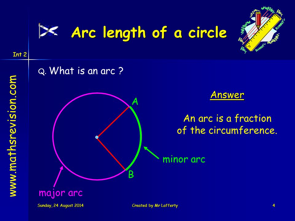 Int 2 Sunday, 24 August 2014Sunday, 24 August 2014Sunday, 24 August 2014Sunday, 24 August 2014Created by Mr Lafferty4 Q. What is an arc ? A B Answer A
