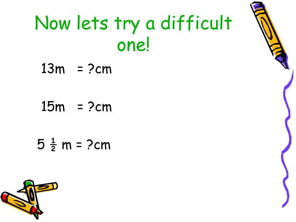 Now lets try a difficult one! 13m = cm 15m = cm 5 ½ m = cm