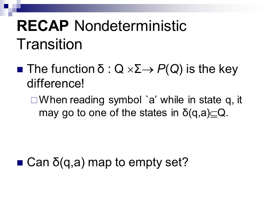 RECAP Nondeterministic Transition The function δ : Q  Σ  P(Q) is the key difference!  When reading symbol `a' while in state q, it may go to one of
