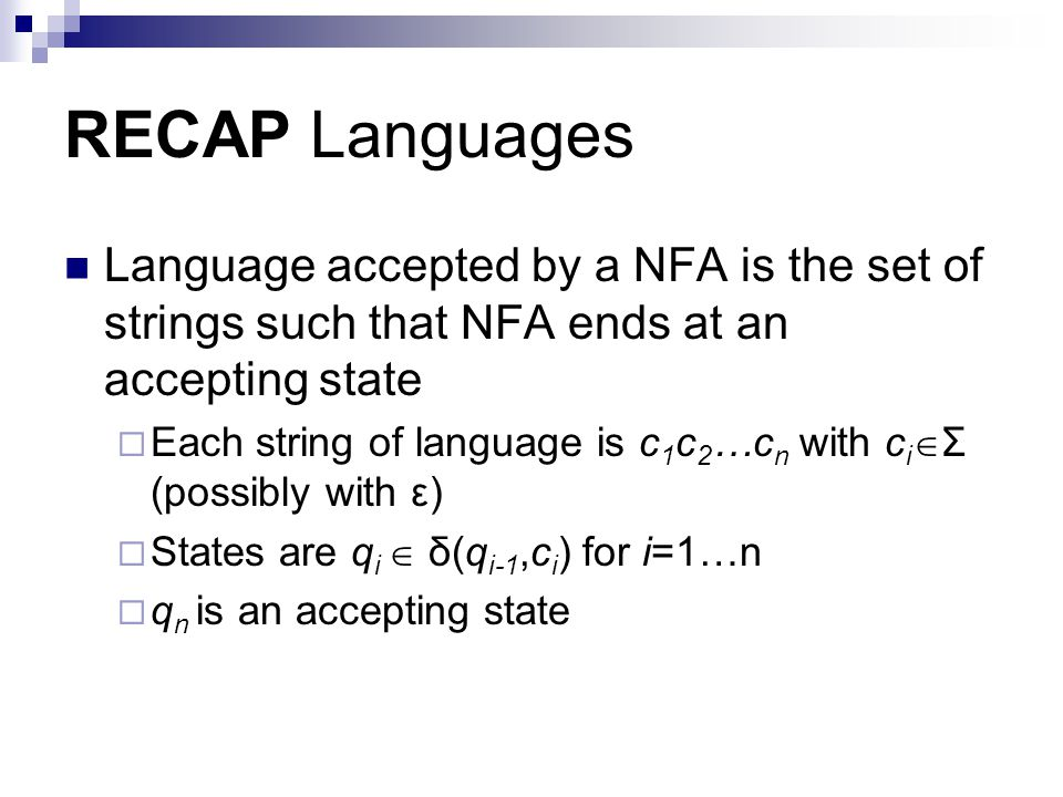 RECAP Languages Language accepted by a NFA is the set of strings such that NFA ends at an accepting state  Each string of language is c 1 c 2 …c n wi