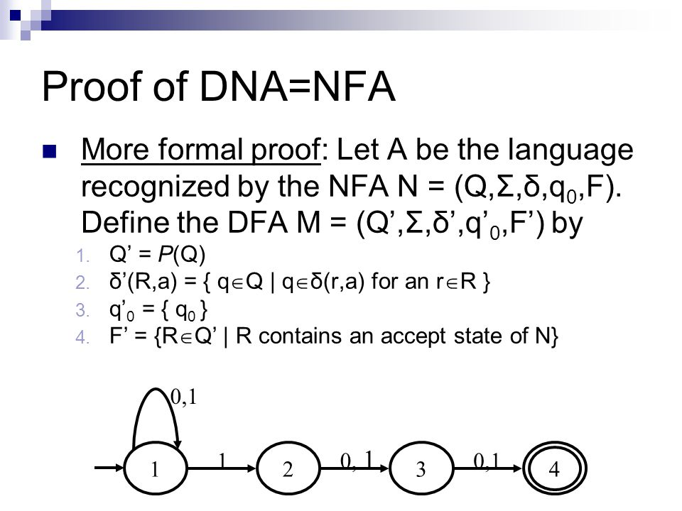 Proof of DNA=NFA More formal proof: Let A be the language recognized by the NFA N = (Q,Σ,δ,q 0,F). Define the DFA M = (Q',Σ,δ',q' 0,F') by 1. Q' = P(Q