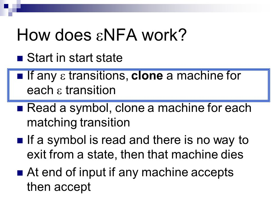 How does  NFA work? Start in start state If any  transitions, clone a machine for each  transition Read a symbol, clone a machine for each matching
