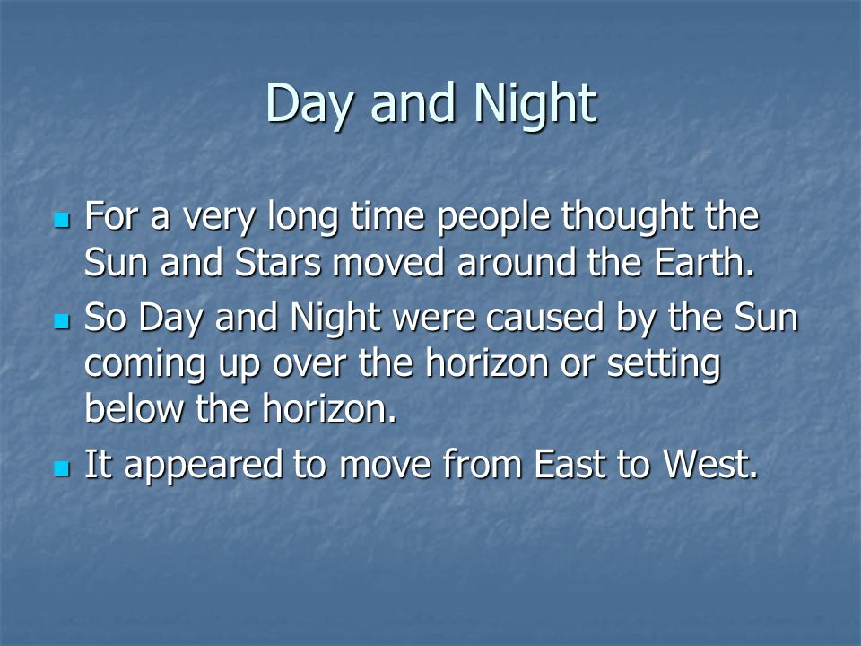 Day and Night For a very long time people thought the Sun and Stars moved around the Earth.