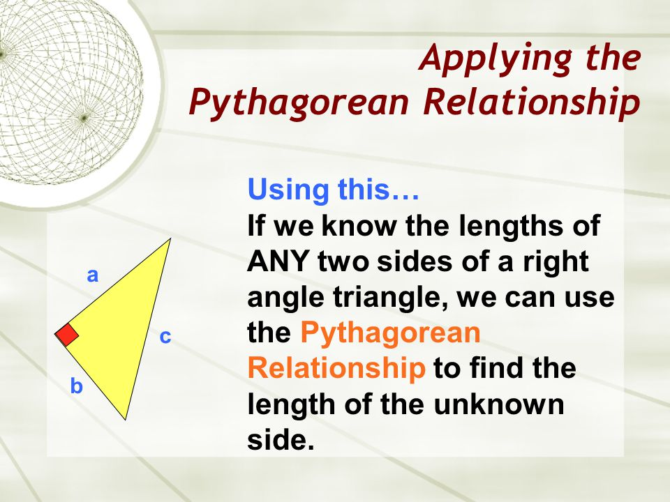 Applying the Pythagorean Relationship a b c Using this… If we know the lengths of ANY two sides of a right angle triangle, we can use the Pythagorean