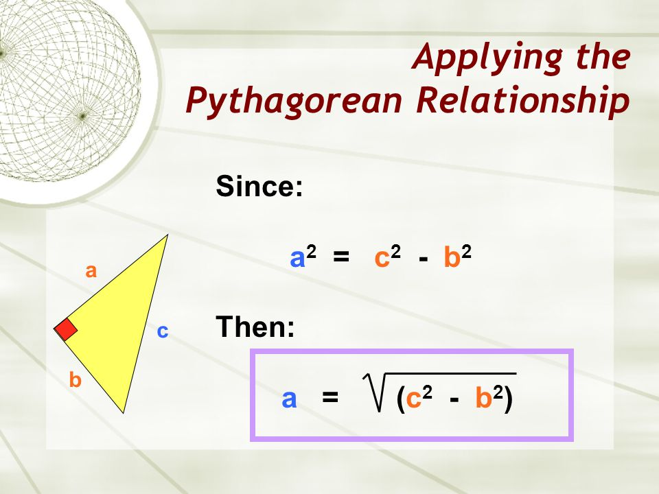 Applying the Pythagorean Relationship a b c Since: a 2 = c 2 - b 2 Then: a = (c 2 - b 2 )