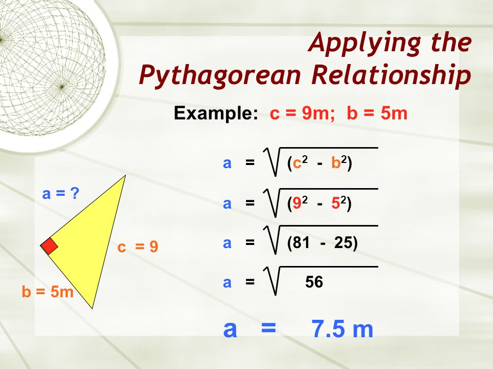 Applying the Pythagorean Relationship a = ? b = 5m c = 9 Example: c = 9m; b = 5m a = (c 2 - b 2 ) a = (9 2 - 5 2 ) a = (81 - 25) a = 56 a = 7.5 m