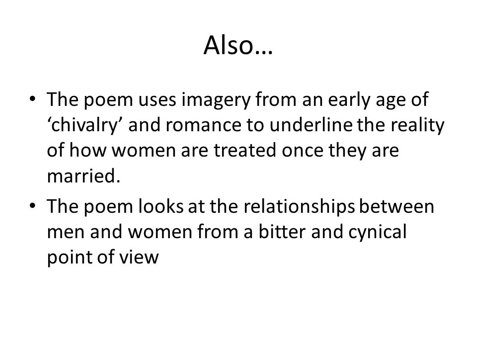Also… The poem uses imagery from an early age of 'chivalry' and romance to underline the reality of how women are treated once they are married.