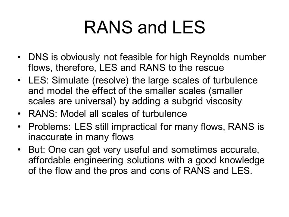 RANS and LES DNS is obviously not feasible for high Reynolds number flows, therefore, LES and RANS to the rescue LES: Simulate (resolve) the large sca