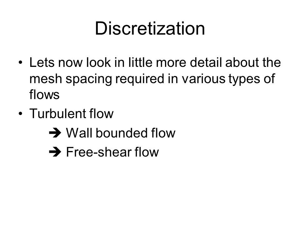Discretization Lets now look in little more detail about the mesh spacing required in various types of flows Turbulent flow  Wall bounded flow  Free