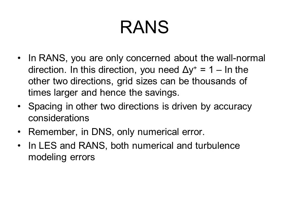 RANS In RANS, you are only concerned about the wall-normal direction. In this direction, you need Δy + = 1 – In the other two directions, grid sizes c