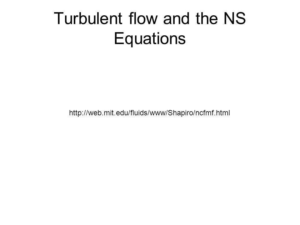 Turbulent flow and the NS Equations http://web.mit.edu/fluids/www/Shapiro/ncfmf.html