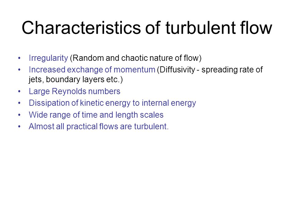 Scales of turbulence Turbulent flows are characterized by a wide range of length scales Think of turbulent flow as a collection of eddies of different sizes Eddies  time/length/velocity scales The largest energy containing eddies are of the order of the length scale of the object that generated turbulence in the first place (vortex shedding from a cylinder, boundary layer thickness) The smallest eddies are the ones where the energy is dissipated Roughly speaking, there is a cascade of energy from the large scale to the smallest scales  This happens because the large eddies interact with each other and breakdown into smaller eddies The smallest scales are called the kolmogorov scales (η).