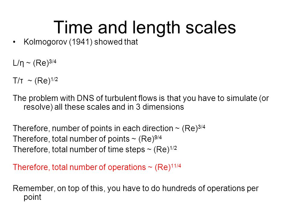 Time and length scales Kolmogorov (1941) showed that L/η ~ (Re) 3/4 T/τ ~ (Re) 1/2 The problem with DNS of turbulent flows is that you have to simulat