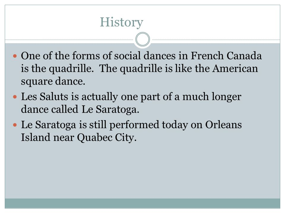 History One of the forms of social dances in French Canada is the quadrille. The quadrille is like the American square dance. Les Saluts is actually o
