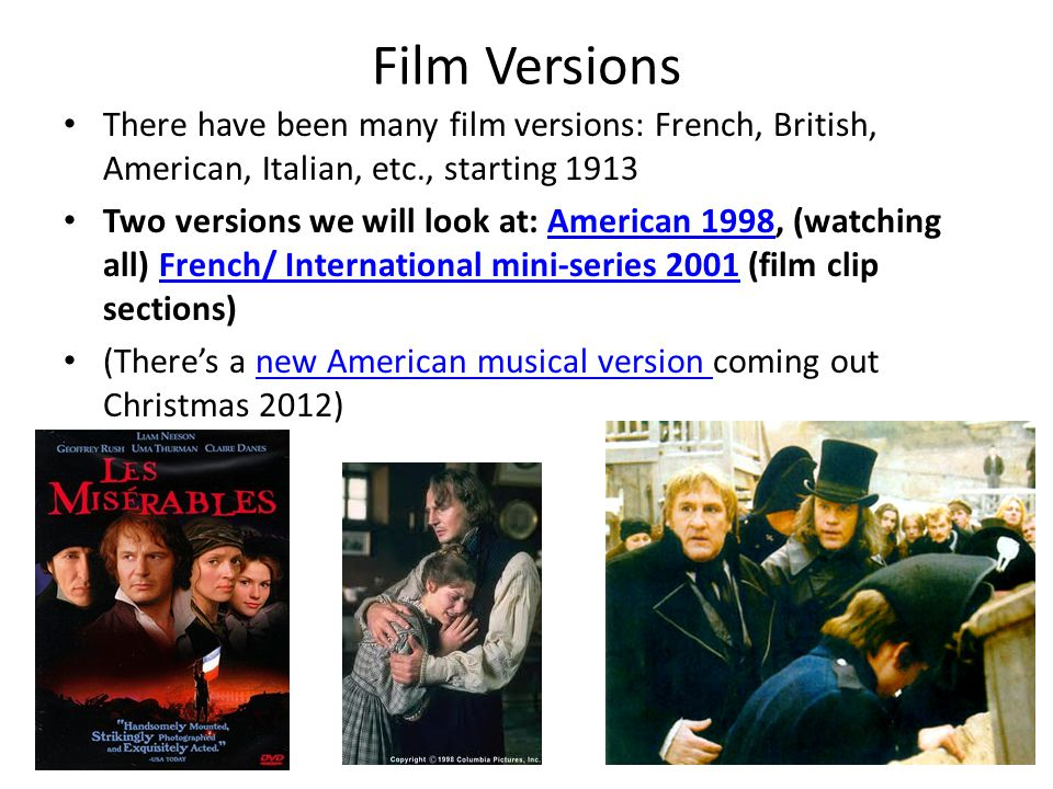 Film Versions There have been many film versions: French, British, American, Italian, etc., starting 1913 Two versions we will look at: American 1998, (watching all) French/ International mini-series 2001 (film clip sections)American 1998French/ International mini-series 2001 (There's a new American musical version coming out Christmas 2012)new American musical version