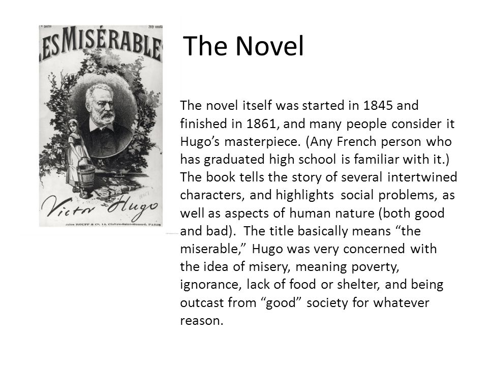 Les Misérables (literally The Miserable Ones ) translated variously from the French as The Miserable Ones, The Wretched, The Poor Ones, The Wretched Poor, or The Victims), is an 1862 French novel by author Victor Hugo and is widely considered one of the greatest novels of the nineteenth century.