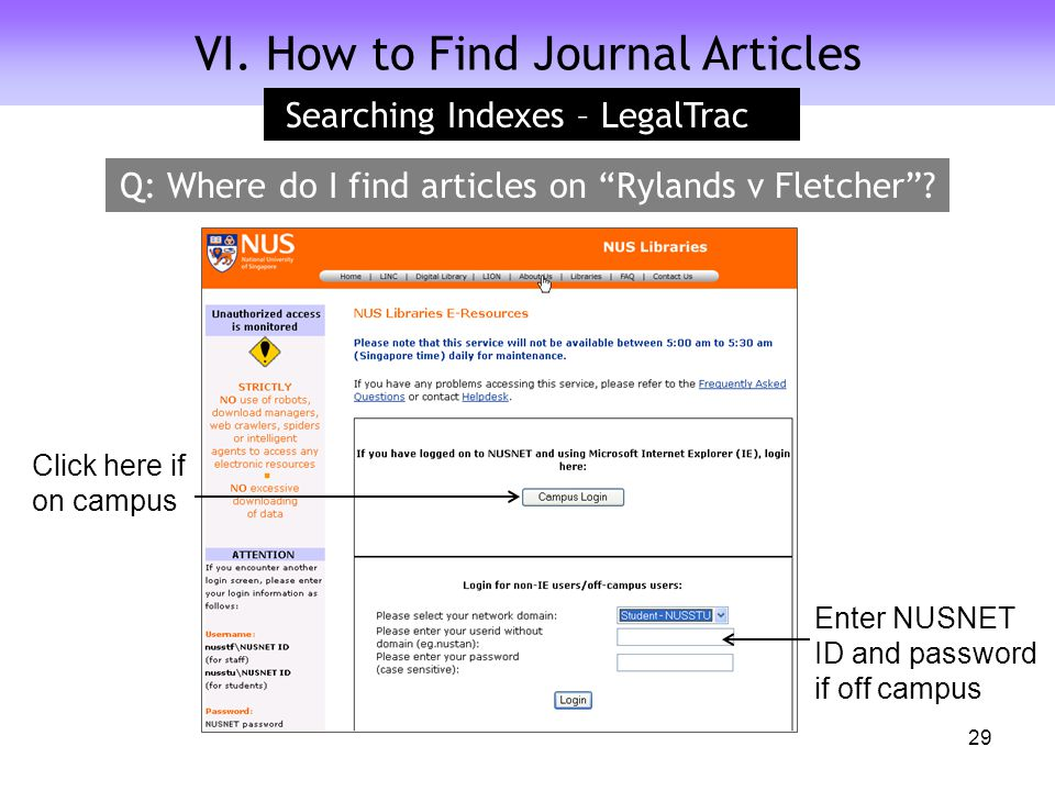 VI. How to Find Journal Articles Searching Indexes – LegalTrac Enter NUSNET ID and password if off campus Click here if on campus 29 Q: Where do I fin