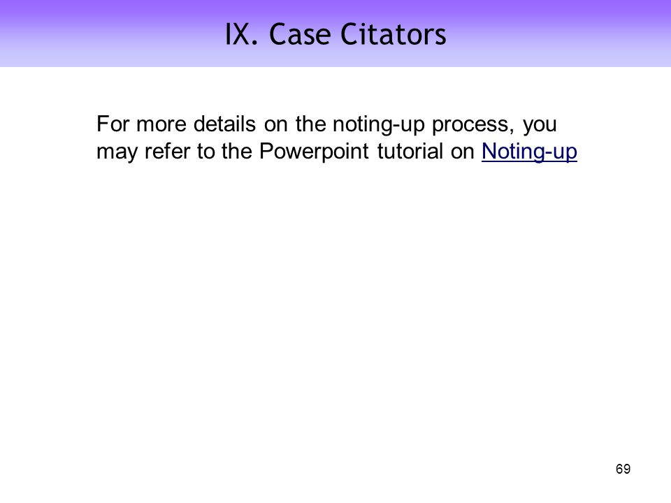 IX. Case Citators 69 For more details on the noting-up process, you may refer to the Powerpoint tutorial on Noting-upNoting-up