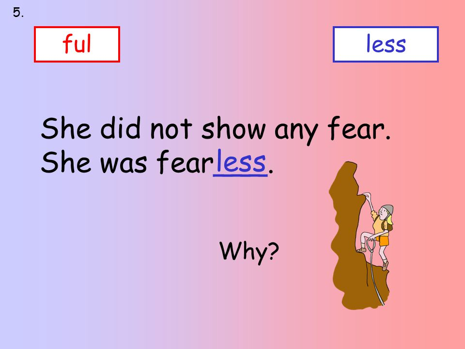 fulless She did not show any fear. She was fear___. less 5. Why