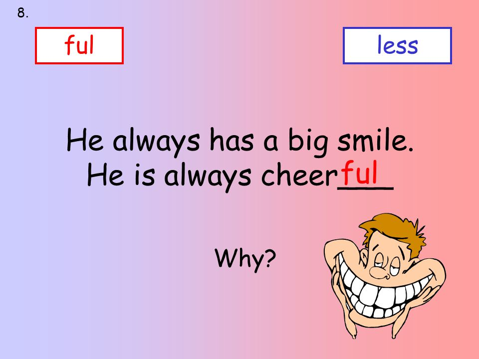 He always has a big smile. He is always cheer___ fulless ful 8. Why