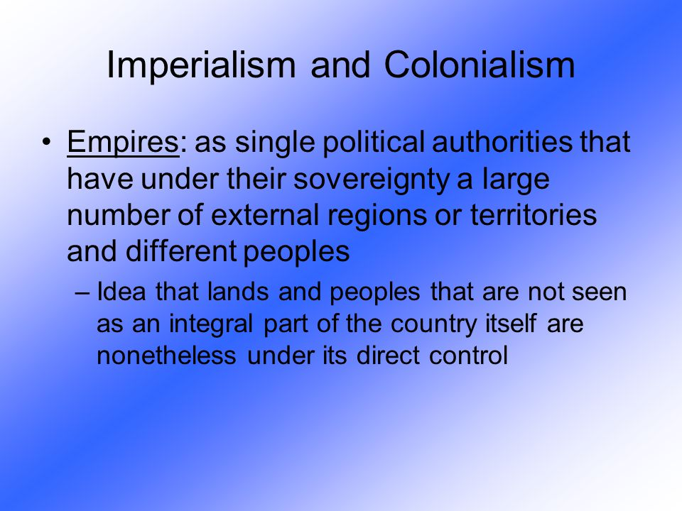 Imperialism and Colonialism Empires: as single political authorities that have under their sovereignty a large number of external regions or territori