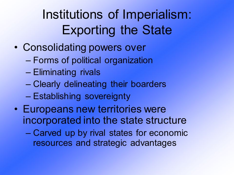 Institutions of Imperialism: Exporting the State Consolidating powers over –Forms of political organization –Eliminating rivals –Clearly delineating t