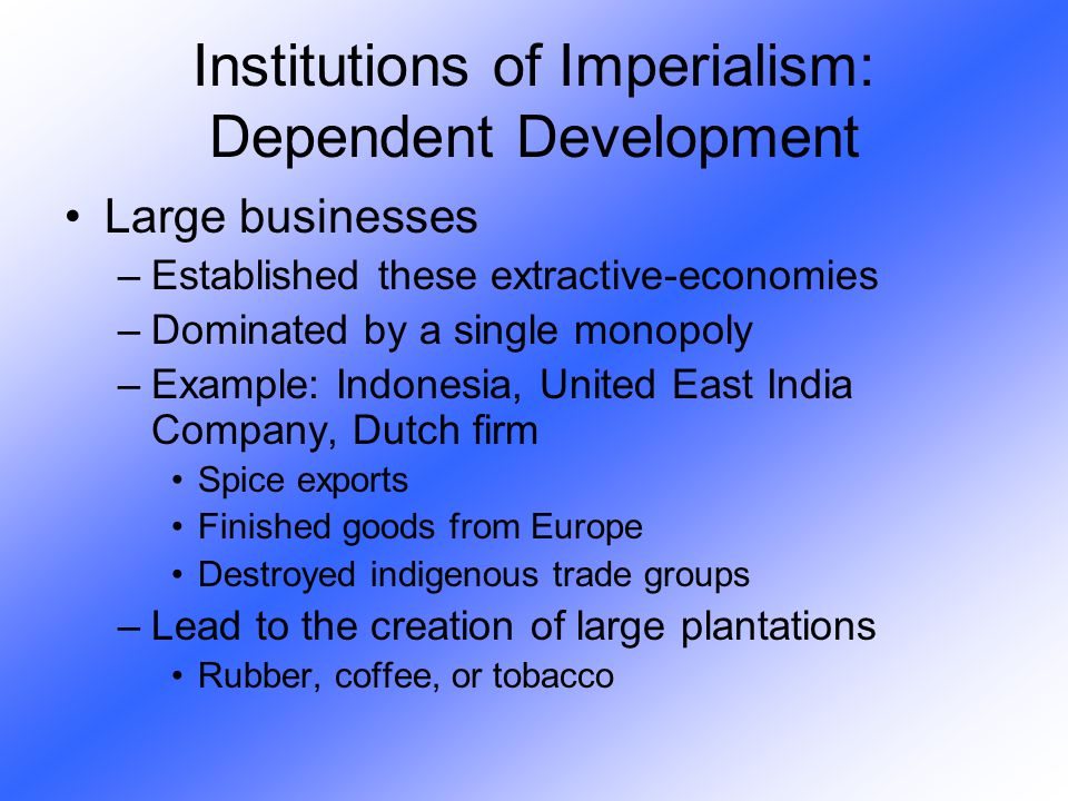 Large businesses –Established these extractive-economies –Dominated by a single monopoly –Example: Indonesia, United East India Company, Dutch firm Sp