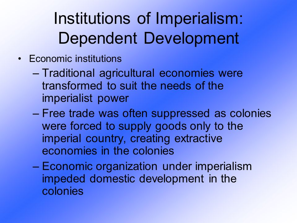 Economic institutions –Traditional agricultural economies were transformed to suit the needs of the imperialist power –Free trade was often suppressed
