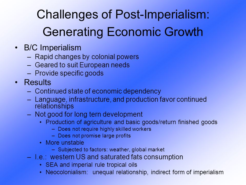 B/C Imperialism –Rapid changes by colonial powers –Geared to suit European needs –Provide specific goods Results –Continued state of economic dependen