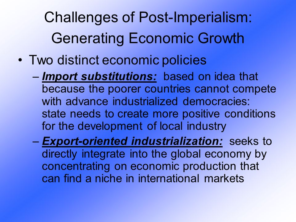 Two distinct economic policies –Import substitutions: based on idea that because the poorer countries cannot compete with advance industrialized democ
