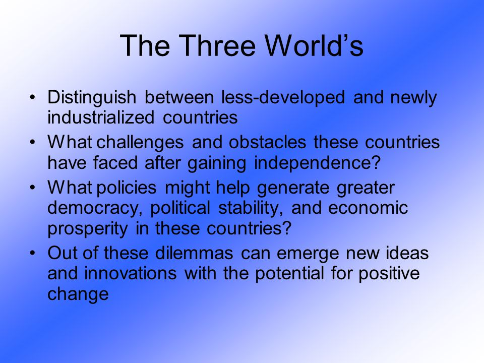 Distinguish between less-developed and newly industrialized countries What challenges and obstacles these countries have faced after gaining independe