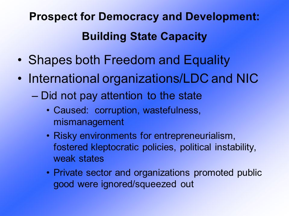 Shapes both Freedom and Equality International organizations/LDC and NIC –Did not pay attention to the state Caused: corruption, wastefulness, mismana