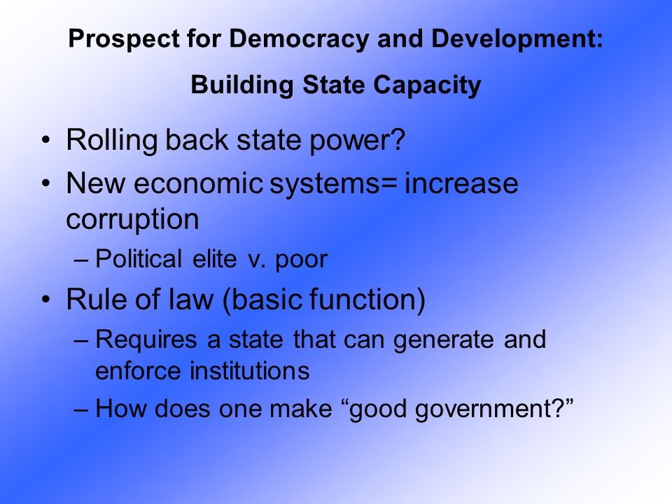 Rolling back state power? New economic systems= increase corruption –Political elite v. poor Rule of law (basic function) –Requires a state that can g