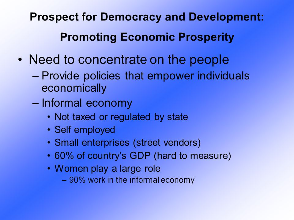Need to concentrate on the people –Provide policies that empower individuals economically –Informal economy Not taxed or regulated by state Self emplo