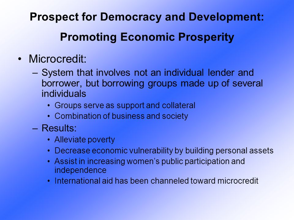 Microcredit: –System that involves not an individual lender and borrower, but borrowing groups made up of several individuals Groups serve as support