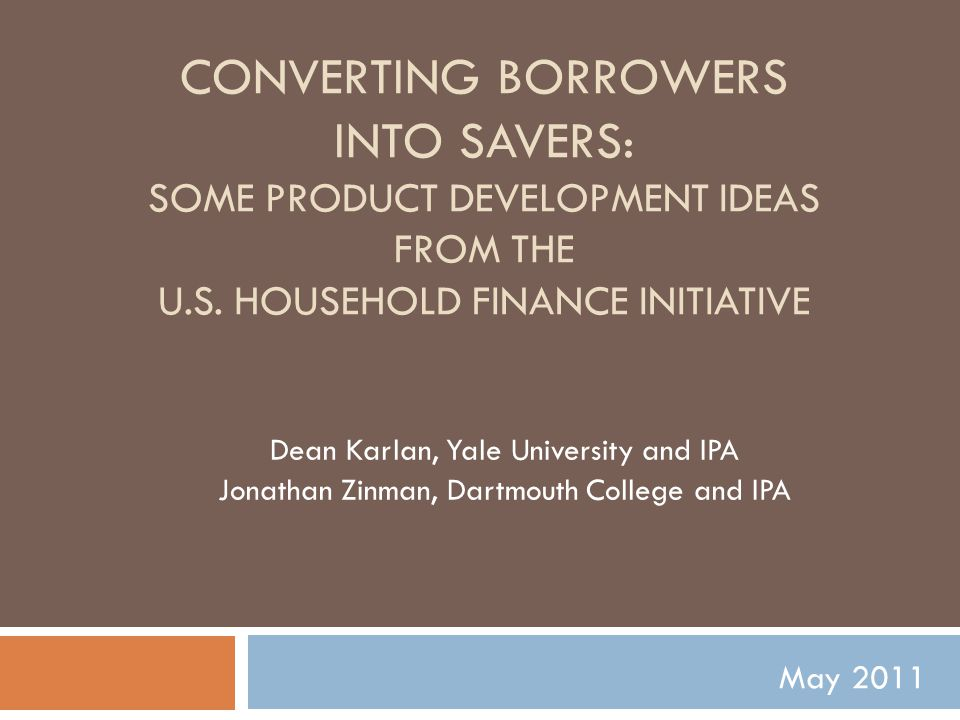 CONVERTING BORROWERS INTO SAVERS: SOME PRODUCT DEVELOPMENT IDEAS FROM THE U.S. HOUSEHOLD FINANCE INITIATIVE Dean Karlan, Yale University and IPA Jonat