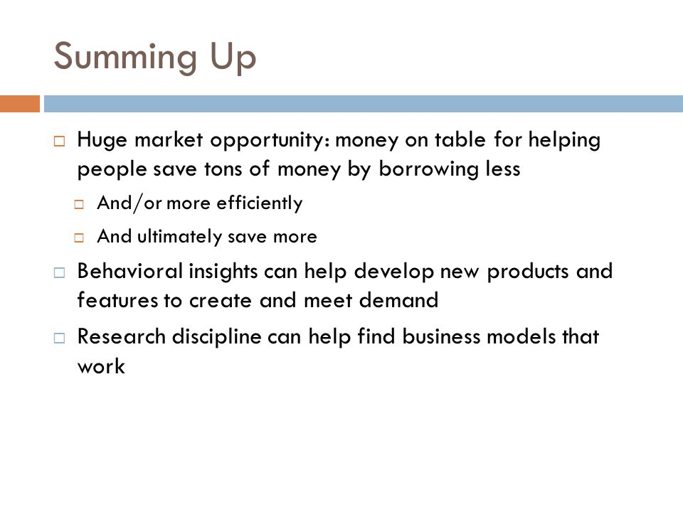 Summing Up  Huge market opportunity: money on table for helping people save tons of money by borrowing less  And/or more efficiently  And ultimatel