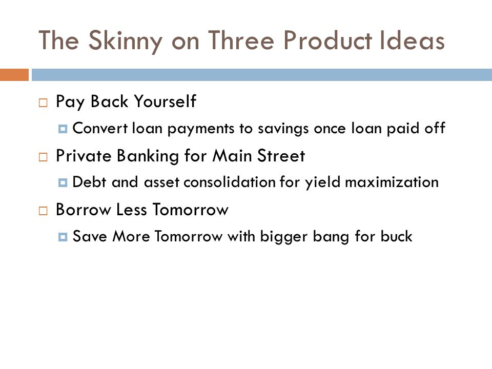 The Skinny on Three Product Ideas  Pay Back Yourself  Convert loan payments to savings once loan paid off  Private Banking for Main Street  Debt and asset consolidation for yield maximization  Borrow Less Tomorrow  Save More Tomorrow with bigger bang for buck