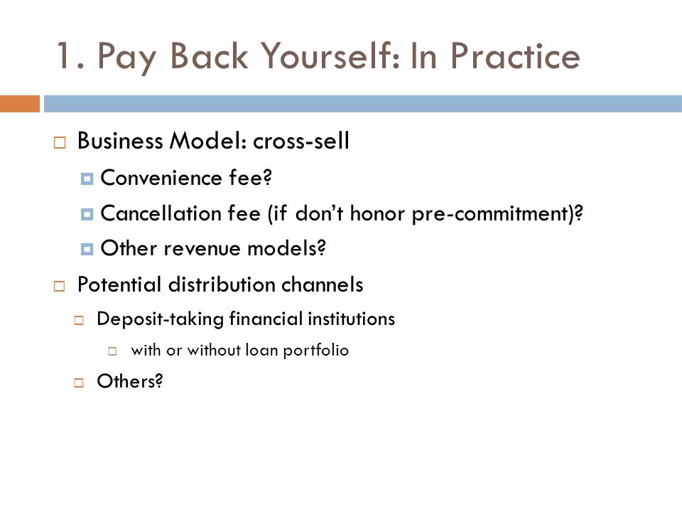1. Pay Back Yourself: In Practice  Business Model: cross-sell  Convenience fee.