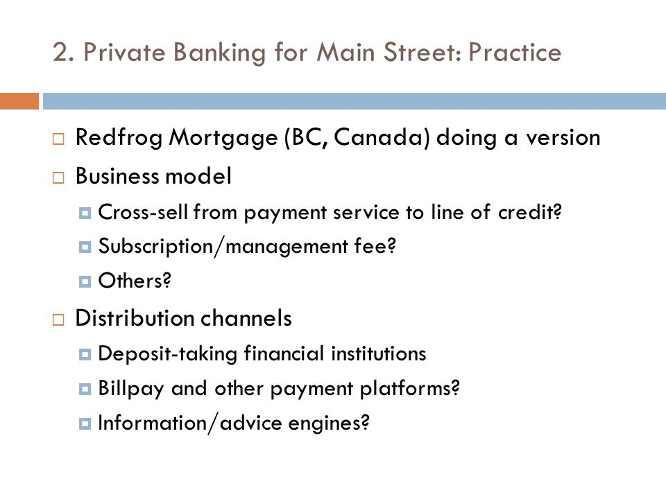 2. Private Banking for Main Street: Practice  Redfrog Mortgage (BC, Canada) doing a version  Business model  Cross-sell from payment service to lin