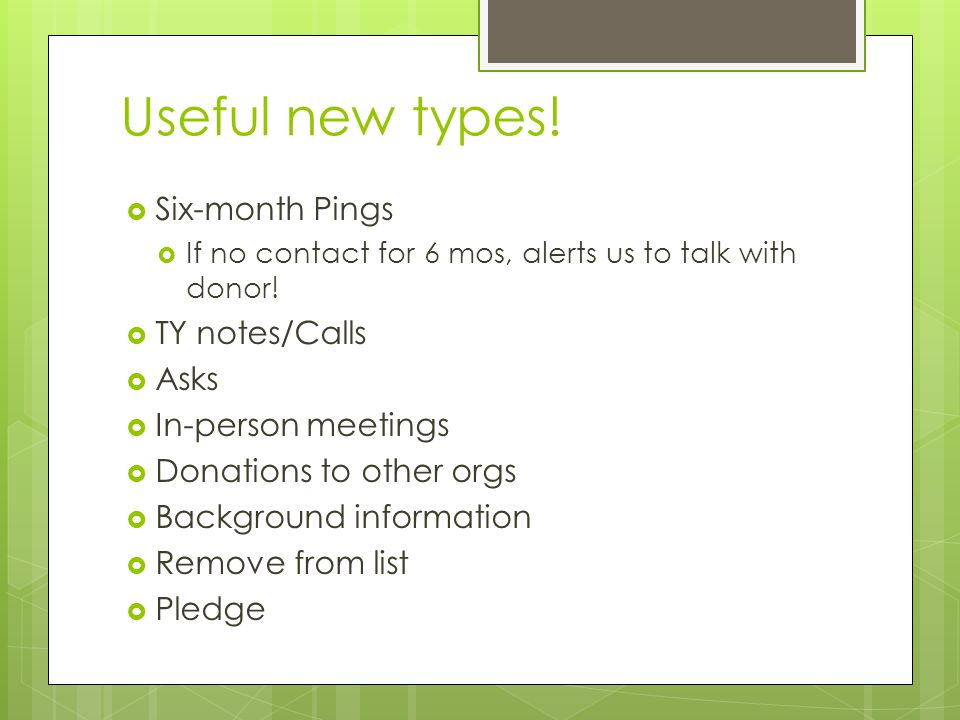 Useful new types!  Six-month Pings  If no contact for 6 mos, alerts us to talk with donor!  TY notes/Calls  Asks  In-person meetings  Donations